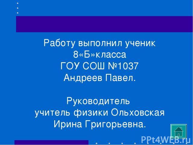 Работу выполнил ученик 8«Б»класса ГОУ СОШ №1037 Андреев Павел. Руководитель учитель физики Ольховская Ирина Григорьевна.