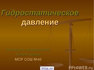 Гидростатическое давление Составитель: Шиверская И.Н. Учитель физики МОУ СОШ №40