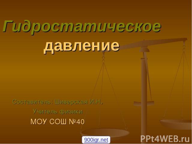 Гидростатическое давление Составитель: Шиверская И.Н. Учитель физики МОУ СОШ №40 900igr.net