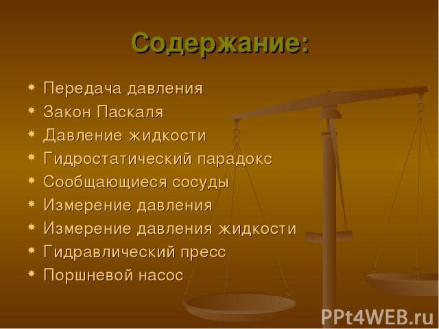 Содержание: Передача давления Закон Паскаля Давление жидкости Гидростатический парадокс Сообщающиеся сосуды Измерение давления Измерение давления жидкости Гидравлический пресс Поршневой насос