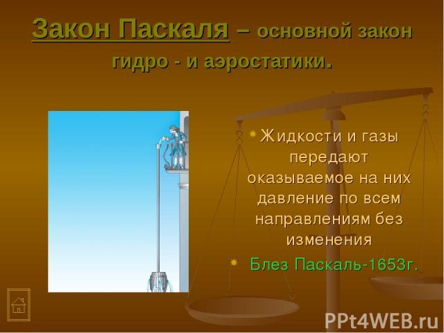 Закон Паскаля – основной закон гидро - и аэростатики. Жидкости и газы передают оказываемое на них давление по всем направлениям без изменения Блез Паскаль-1653г.