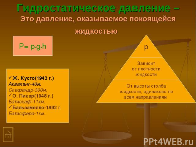 Гидростатическое давление –Это давление, оказываемое покоящейся жидкостью P= р•g•h Ж. Кусто(1943 г.) Акваланг-40м. Скафандр-300м. О. Пикар(1948 г.) Батискаф-11км. Бальзамелло-1892 г. Батисфера-1км.