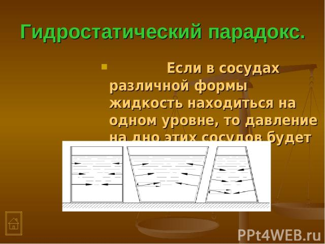Гидростатический парадокс. Если в сосудах различной формы жидкость находиться на одном уровне, то давление на дно этих сосудов будет одинаково.