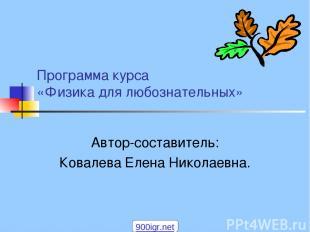 Программа курса «Физика для любознательных» Автор-составитель: Ковалева Елена Ни