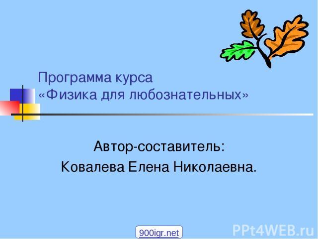 Программа курса «Физика для любознательных» Автор-составитель: Ковалева Елена Николаевна. 900igr.net