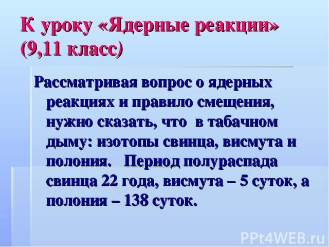 К уроку «Ядерные реакции» (9,11 класс) Рассматривая вопрос о ядерных реакциях и правило смещения, нужно сказать, что в табачном дыму: изотопы свинца, висмута и полония. Период полураспада свинца 22 года, висмута – 5 суток, а полония – 138 суток.