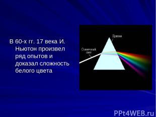 В 60-х гг. 17 века И. Ньютон произвел ряд опытов и доказал сложность белого цвет