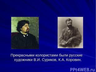 Прекрасными колористами были русские художники В.И. Суриков, К.А. Коровин.