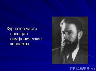 Курчатов часто посещал симфонические концерты