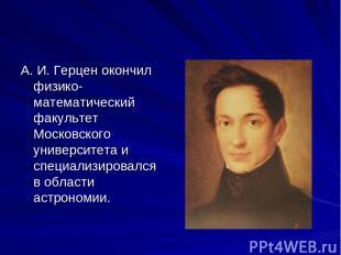 А. И. Герцен окончил физико-математический факультет Московского университета и