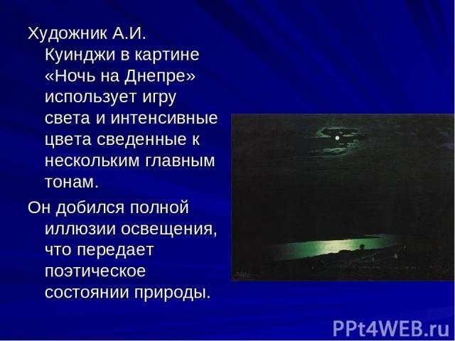 Художник А.И. Куинджи в картине «Ночь на Днепре» использует игру света и интенсивные цвета сведенные к нескольким главным тонам. Он добился полной иллюзии освещения, что передает поэтическое состоянии природы.
