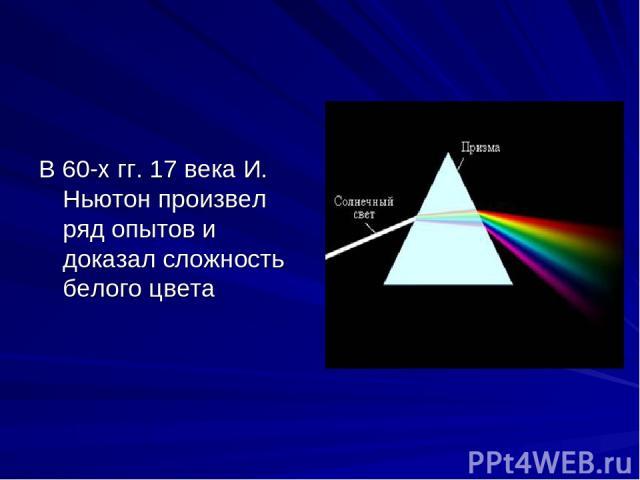 В 60-х гг. 17 века И. Ньютон произвел ряд опытов и доказал сложность белого цвета