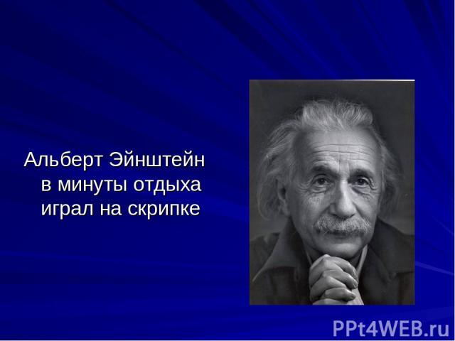 Альберт Эйнштейн в минуты отдыха играл на скрипке
