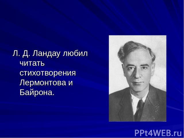 Л. Д. Ландау любил читать стихотворения Лермонтова и Байрона.