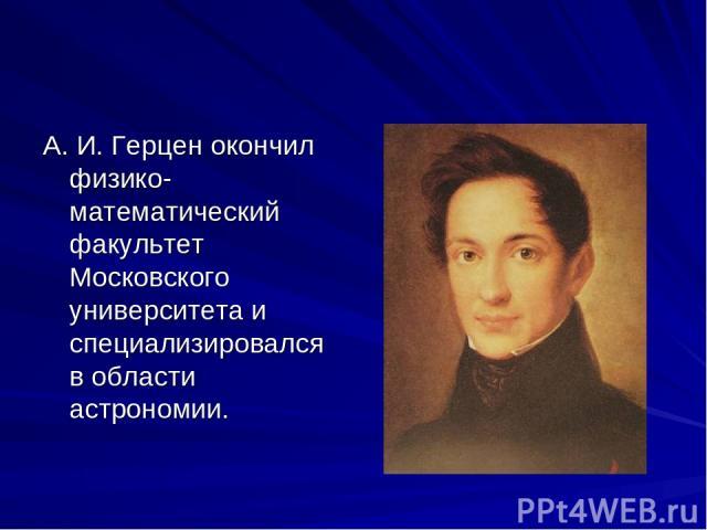 А. И. Герцен окончил физико-математический факультет Московского университета и специализировался в области астрономии.
