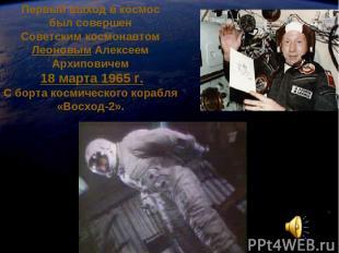 Первый выход в космос был совершен Советским космонавтом Леоновым Алексеем Архип