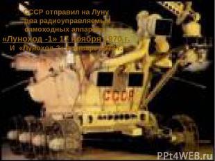 СССР отправил на Луну два радиоуправляемых самоходных аппарата, «Луноход -1» 17