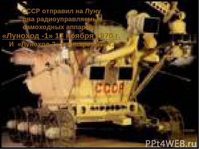 СССР отправил на Луну два радиоуправляемых самоходных аппарата, «Луноход -1» 17 ноября 1970 г. И «Луноход-2» в январе 1973 г.