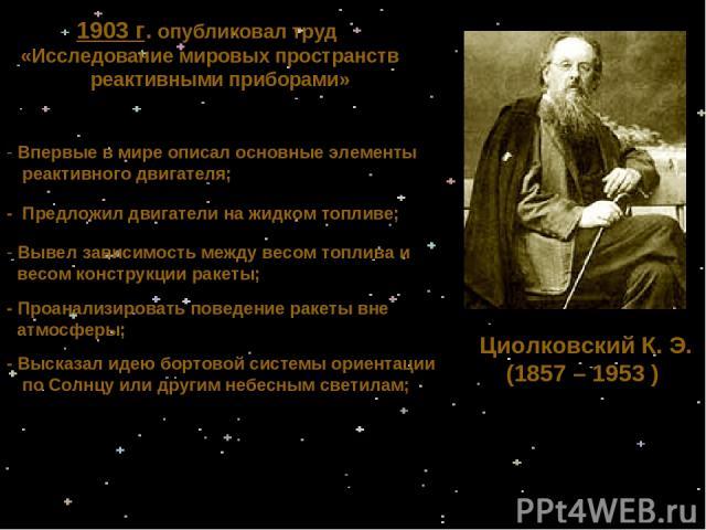 Циолковский К. Э. (1857 – 1953 ) 1903 г. опубликовал труд «Исследование мировых пространств реактивными приборами» Впервые в мире описал основные элементы реактивного двигателя; - Предложил двигатели на жидком топливе; - Высказал идею бортовой систе…
