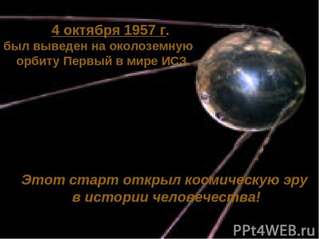4 октября 1957 г. был выведен на околоземную орбиту Первый в мире ИСЗ. Этот старт открыл космическую эру в истории человечества!