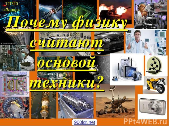 12f720 «Заряд» Почему физику считают основой техники? 900igr.net