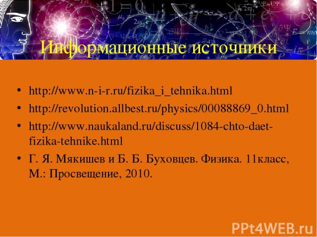 Информационные источники http://www.n-i-r.ru/fizika_i_tehnika.html http://revolution.allbest.ru/physics/00088869_0.html http://www.naukaland.ru/discuss/1084-chto-daet-fizika-tehnike.html Г. Я. Мякишев и Б. Б. Буховцев. Физика. 11класс, М.: Просвещен…