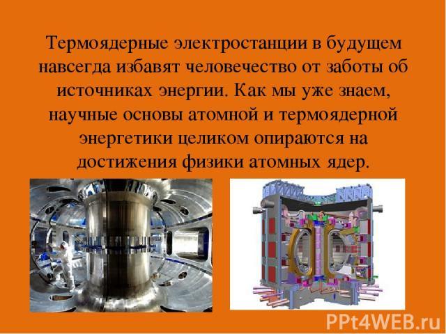 Термоядерные электростанции в будущем навсегда избавят человечество от заботы об источниках энергии. Как мы уже знаем, научные основы атомной и термоядерной энергетики целиком опираются на достижения физики атомных ядер.