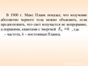В 1900 г. Макс Планк показал, что излучение абсолютно черного тела можно объясни