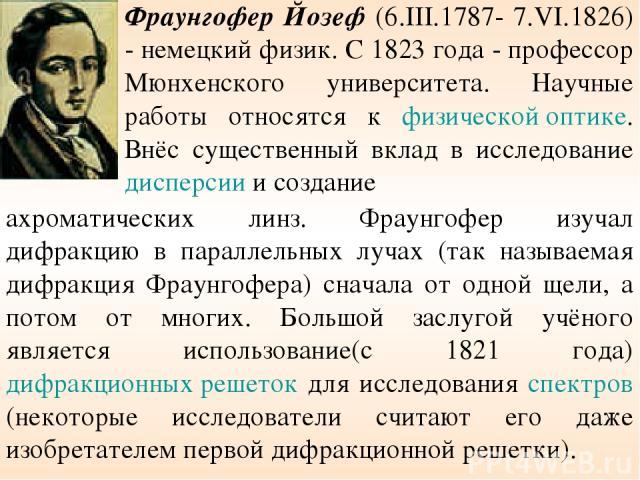 Фраунгофер Йозеф (6.III.1787- 7.VI.1826) - немецкий физик. С 1823 года - профессор Мюнхенского университета. Научные работы относятся к физической оптике. Внёс существенный вклад в исследование дисперсии и создание ахроматических линз. Фраунгофер из…