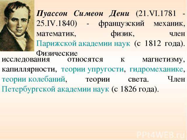 Пуассон Симеон Дени (21.VI.1781 - 25.IV.1840) - французский механик, математик, физик, член Парижской академии наук (с 1812 года). Физические исследования относятся к магнетизму, капиллярности, теории упругости, гидромеханике, теории колебаний, теор…