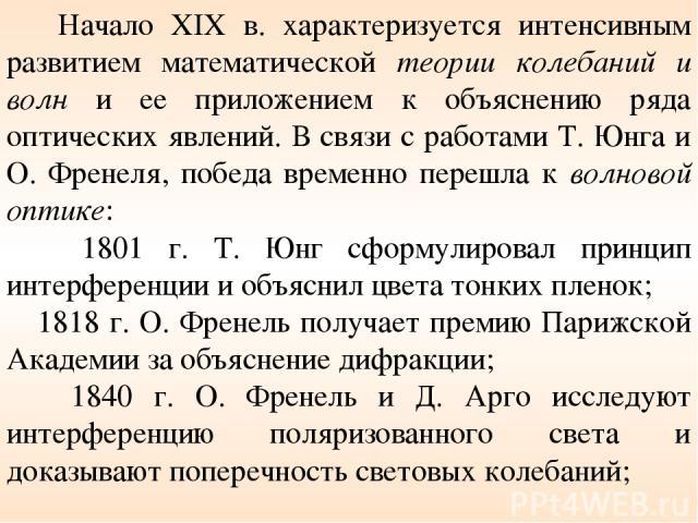 Начало XIX в. характеризуется интенсивным развитием математической теории колебаний и волн и ее приложением к объяснению ряда оптических явлений. В связи с работами Т. Юнга и О. Френеля, победа временно перешла к волновой оптике: 1801 г. Т. Юнг сфор…