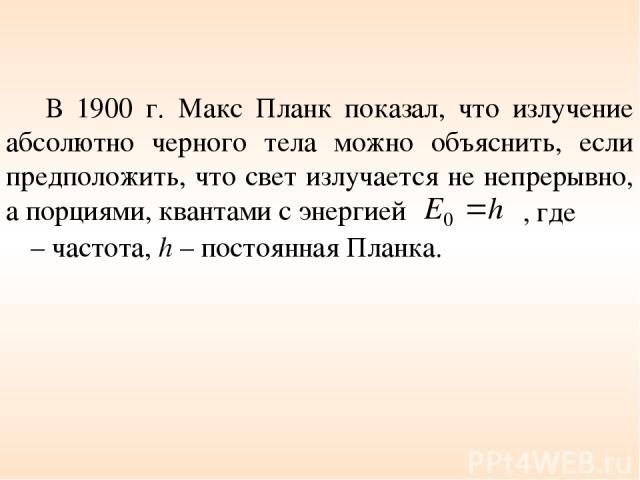 В 1900 г. Макс Планк показал, что излучение абсолютно черного тела можно объяснить, если предположить, что свет излучается не непрерывно, а порциями, квантами с энергией ν – частота, h – постоянная Планка. , где