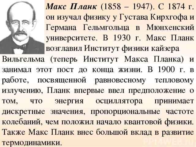 Макс Планк (1858 – 1947). С 1874 г. он изучал физику у Густава Кирхгофа и Германа Гельмгольца в Мюнхенский университете. В 1930 г. Макс Планк возглавил Институт физики кайзера Вильгельма (теперь Институт Макса Планка) и занимал этот пост до конца жи…