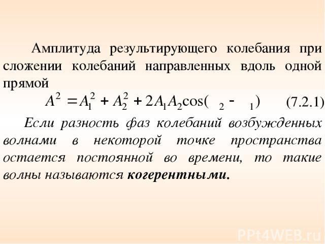 Амплитуда результирующего колебания при сложении колебаний направленных вдоль одной прямой (7.2.1) Если разность фаз колебаний возбужденных волнами в некоторой точке пространства остается постоянной во времени, то такие волны называются когерентными.