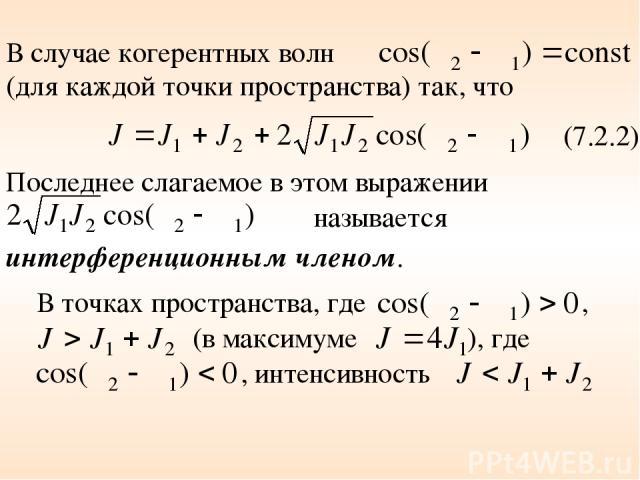 В случае когерентных волн (для каждой точки пространства) так, что (7.2.2) Последнее слагаемое в этом выражении называется интерференционным членом. В точках пространства, где , (в максимуме ), где , интенсивность