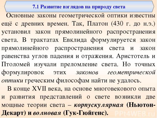 7.1 Развитие взглядов на природу света Основные законы геометрической оптики известны ещё с древних времен. Так, Платон (430 г. до н.э.) установил закон прямолинейного распространения света. В трактатах Евклида формулируется закон прямолинейного рас…