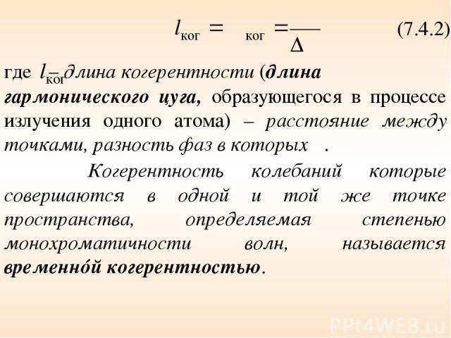 (7.4.2) где – длина когерентности (длина гармонического цуга, образующегося в процессе излучения одного атома) – расстояние между точками, разность фаз в которых π. Когерентность колебаний которые совершаются в одной и той же точке пространства, опр…