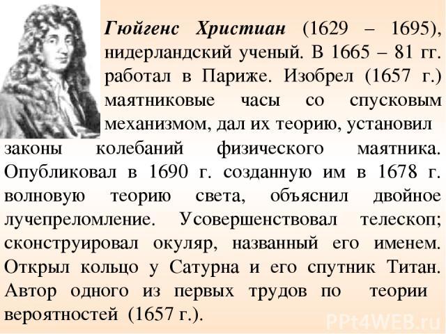 законы колебаний физического маятника. Опубликовал в 1690 г. созданную им в 1678 г. волновую теорию света, объяснил двойное лучепреломление. Усовершенствовал телескоп; сконструировал окуляр, названный его именем. Открыл кольцо у Сатурна и его спутни…