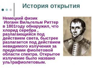История открытия Немецкий физик Иоганн Вильгельм Риттер в 1801году обнаружил, чт