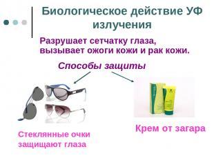 Биологическое действие УФ излучения Разрушает сетчатку глаза, вызывает ожоги кож