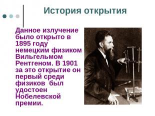 История открытия Данное излучение было открыто в 1895 году немецким физиком Виль