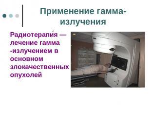 Применение гамма-излучения Радиотерапи я— лечение гамма -излучением в основном