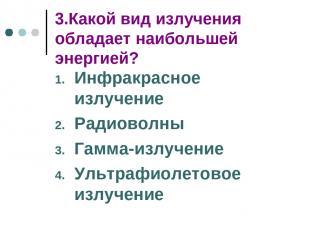 3.Какой вид излучения обладает наибольшей энергией? Инфракрасное излучение Радио