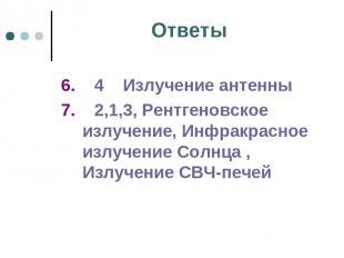 Ответы 6. 4 Излучение антенны 7. 2,1,3, Рентгеновское излучение, Инфракрасное из