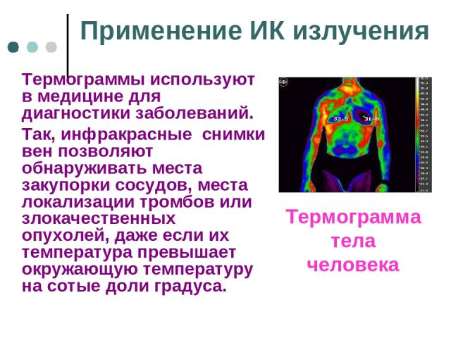 Применение ИК излучения Термограммы используют в медицине для диагностики заболеваний. Так, инфракрасные снимки вен позволяют обнаруживать места закупорки сосудов, места локализации тромбов или злокачественных опухолей, даже если их температура прев…