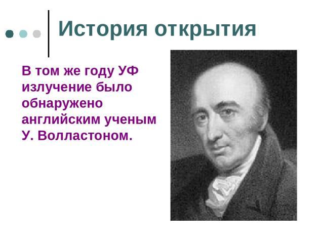 История открытия В том же году УФ излучение было обнаружено английским ученым У. Волластоном.