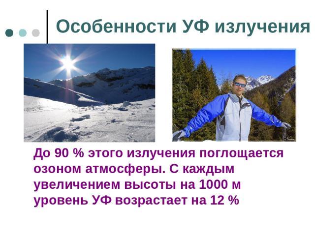 Особенности УФ излучения До 90 % этого излучения поглощается озоном атмосферы. С каждым увеличением высоты на 1000 м уровень УФ возрастает на 12 %