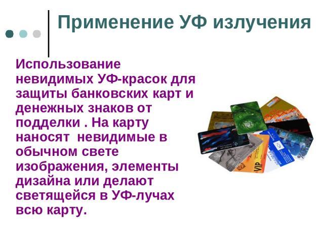 Применение УФ излучения Использование невидимых УФ-красок для защиты банковских карт и денежных знаков от подделки . На карту наносят невидимые в обычном свете изображения, элементы дизайна или делают светящейся в УФ-лучах всю карту.
