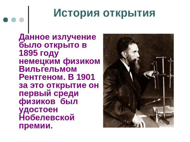 История открытия Данное излучение было открыто в 1895 году немецким физиком Вильгельмом Рентгеном. В 1901 за это открытие он первый среди физиков был удостоен Нобелевской премии.