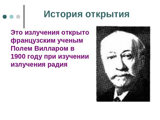 История открытия Это излучения открыто французским ученым Полем Вилларом в 1900 году при изучении излучения радия